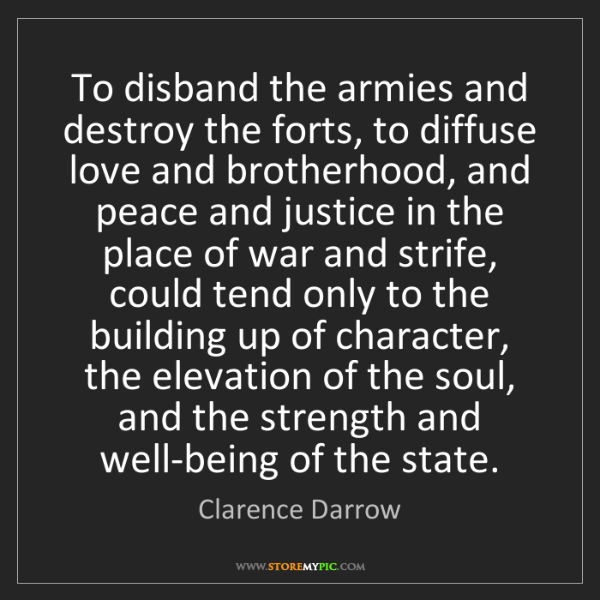 Clarence Darrow: To disband the armies and destroy the forts, to diffuse...