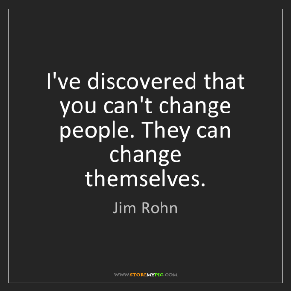 Jim Rohn: I've discovered that you can't change people. They can...