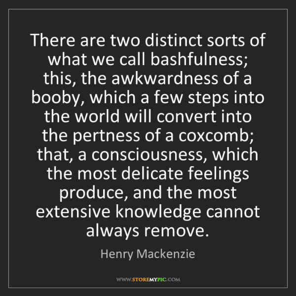 Henry Mackenzie: There are two distinct sorts of what we call bashfulness;...