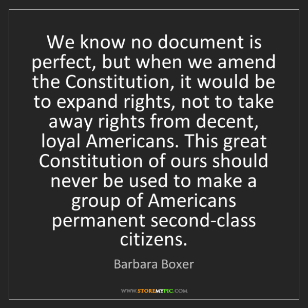 Barbara Boxer: We know no document is perfect, but when we amend the...