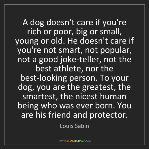 Louis Sabin: A dog doesn't care if you're rich or poor, big or small,...