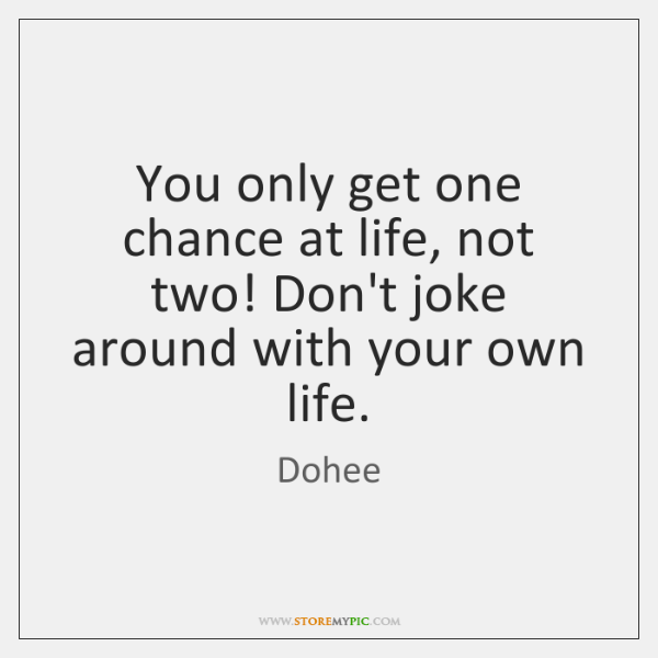 You only get one chance at life, not two! Don't joke around ...
