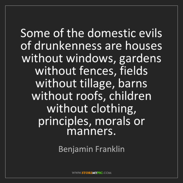 Benjamin Franklin: Some of the domestic evils of drunkenness are houses...