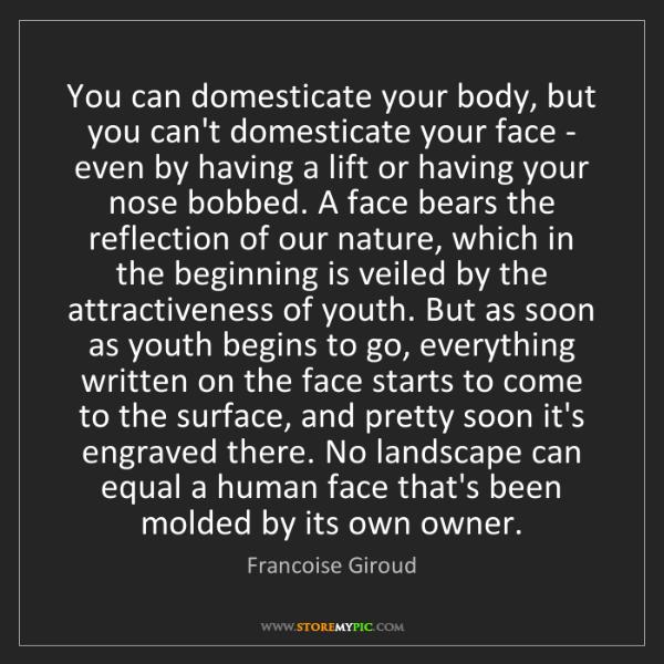 Francoise Giroud: You can domesticate your body, but you can't domesticate...