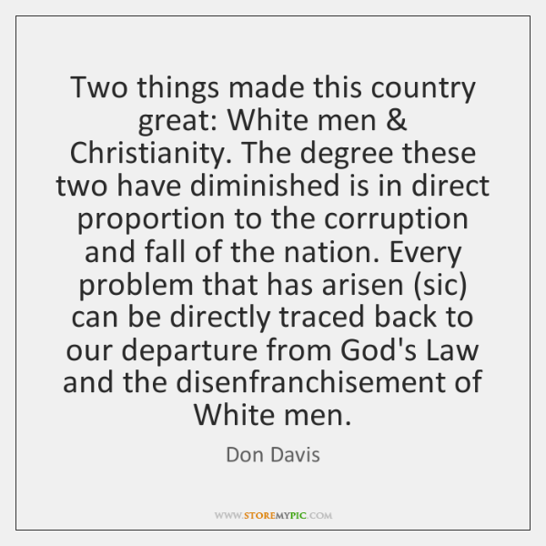 Two things made this country great: White men & Christianity. The degree these ...