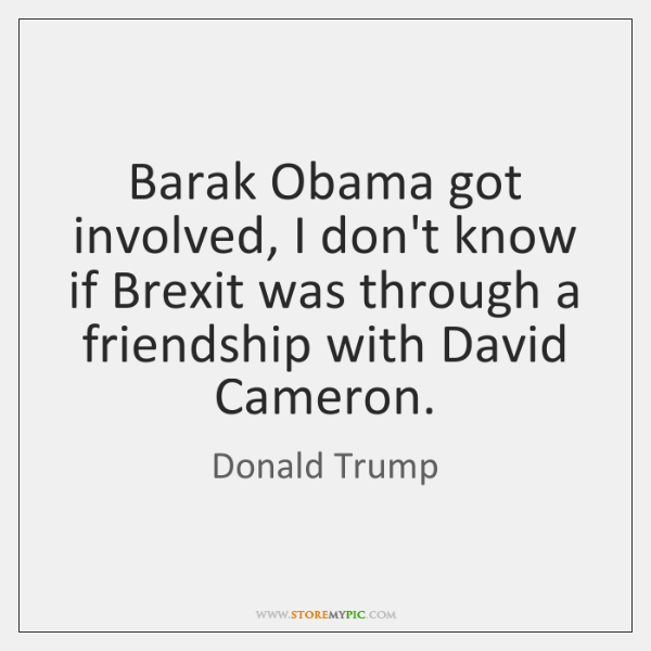 Barak Obama got involved, I don't know if Brexit was through a ...