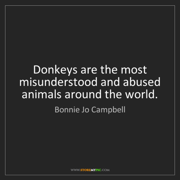 Bonnie Jo Campbell: Donkeys are the most misunderstood and abused animals...