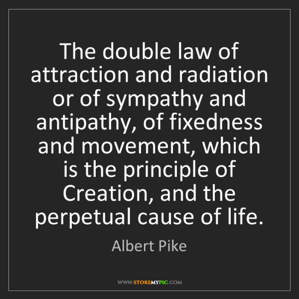 Albert Pike: The double law of attraction and radiation or of sympathy...