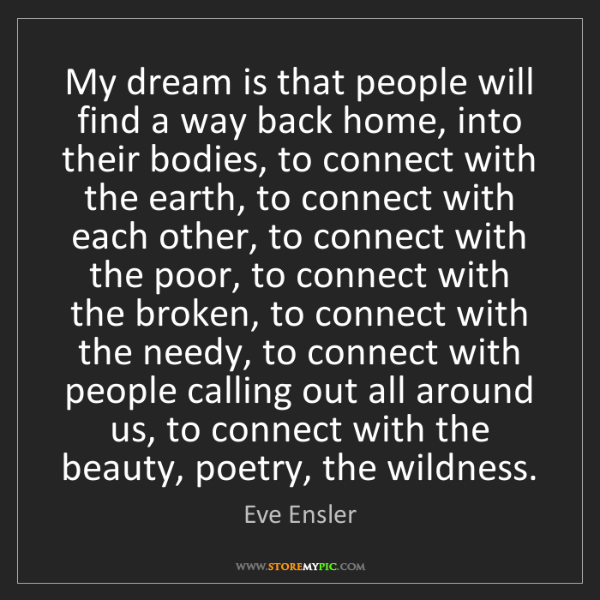 Eve Ensler: My dream is that people will find a way back home, into...