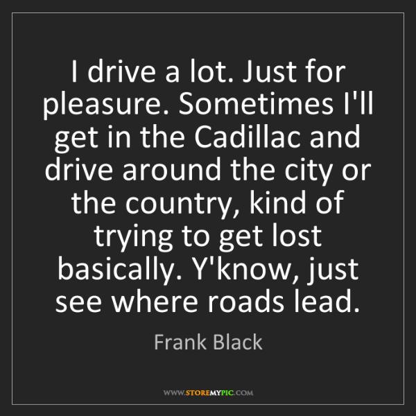 Frank Black: I drive a lot. Just for pleasure. Sometimes I'll get...