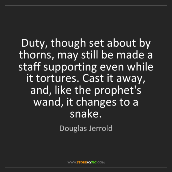 Douglas Jerrold: Duty, though set about by thorns, may still be made a...