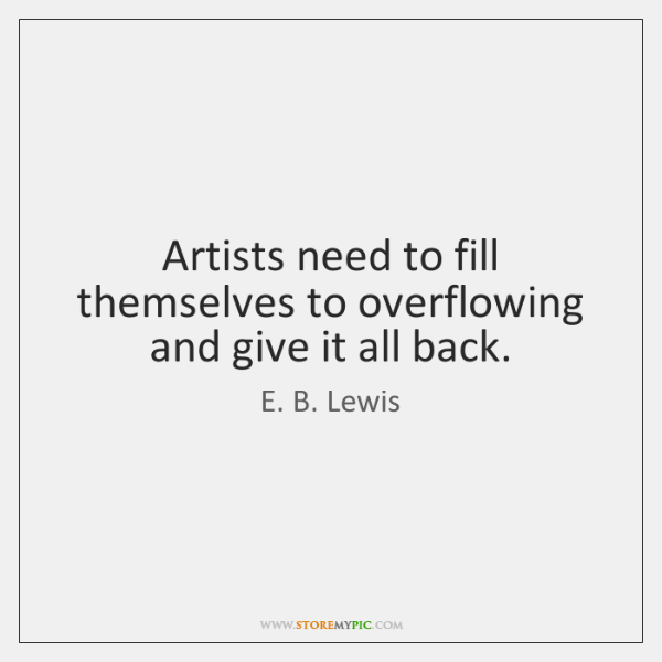 Artists need to fill themselves to overflowing and give it all back.