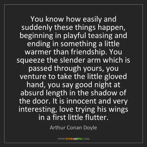 Arthur Conan Doyle: You know how easily and suddenly these things happen,...