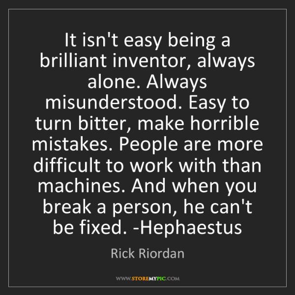 Rick Riordan: It isn't easy being a brilliant inventor, always alone....