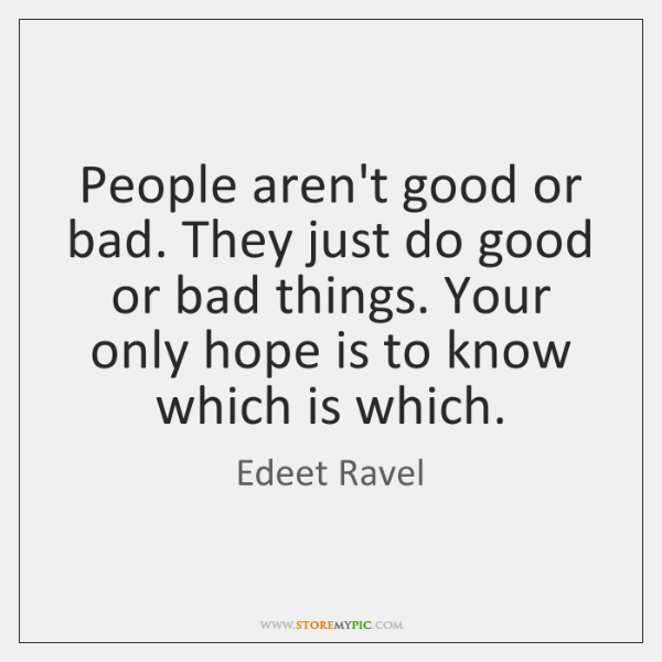 People aren't good or bad. They just do good or bad things. ...