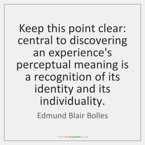 Keep this point clear: central to discovering an experience's perceptual meaning is ...