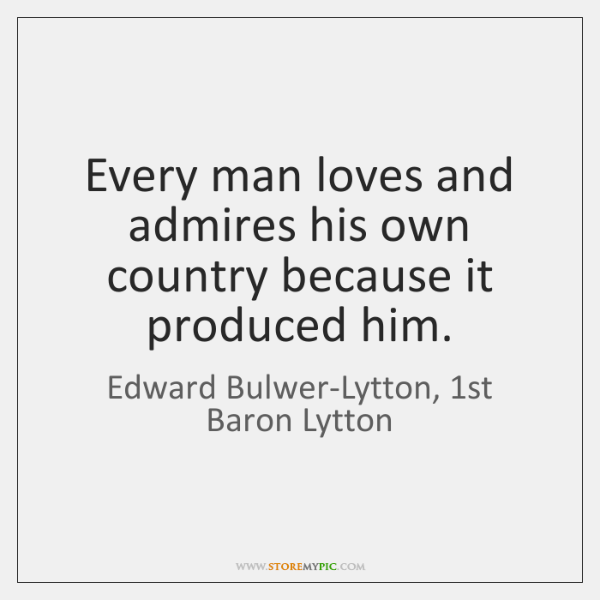 Every man loves and admires his own country because it produced him.