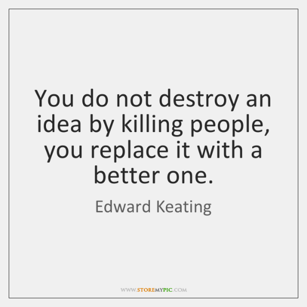 You do not destroy an idea by killing people, you replace it ...