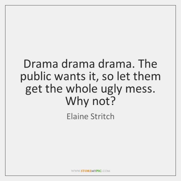 Drama drama drama. The public wants it, so let them get the ...