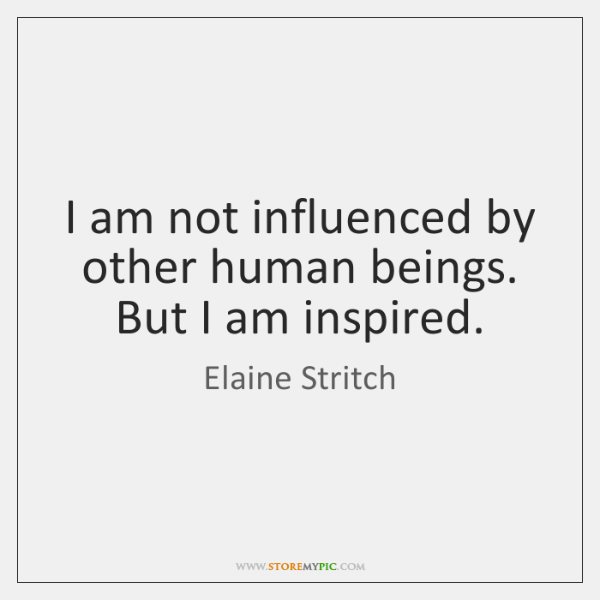 I am not influenced by other human beings. But I am inspired.