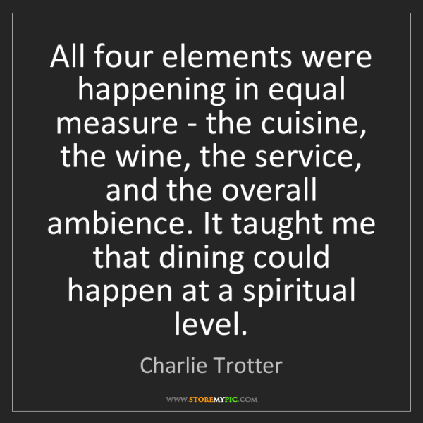 Charlie Trotter: All four elements were happening in equal measure - the...