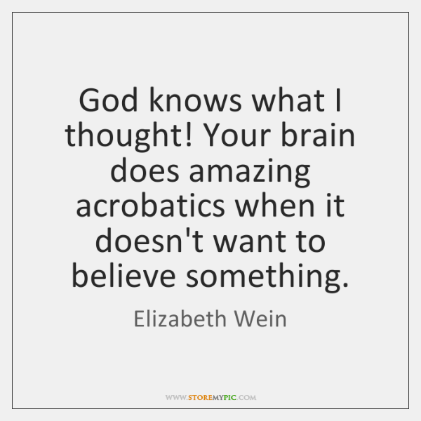 God knows what I thought! Your brain does amazing acrobatics when it ...