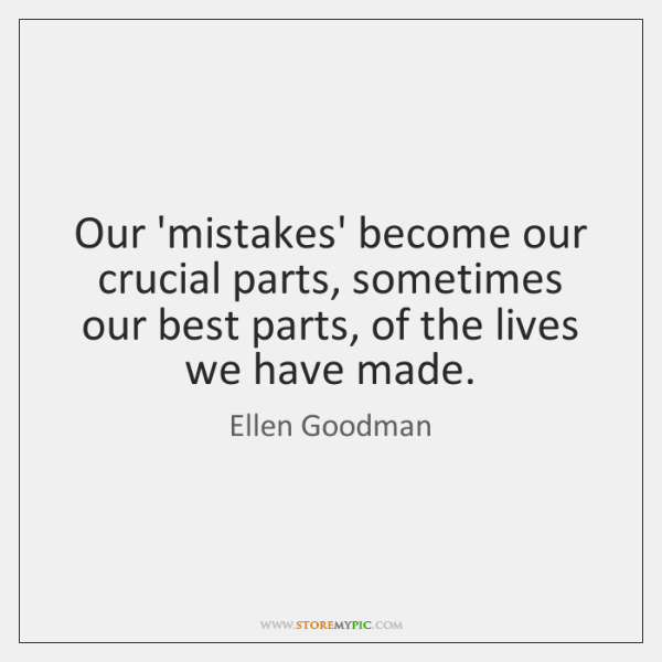 Our 'mistakes' become our crucial parts, sometimes our best parts, of the ...