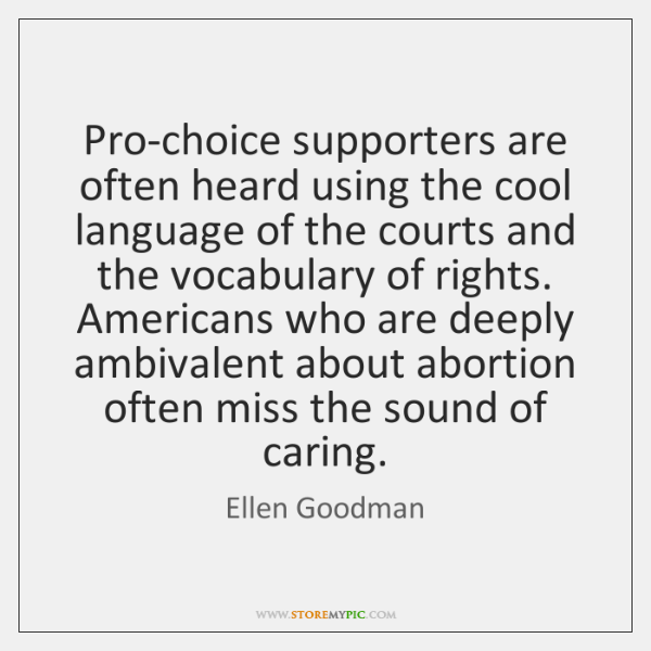 Pro-choice supporters are often heard using the cool language of the courts ...