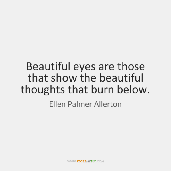 Beautiful eyes are those that show the beautiful thoughts that burn below.