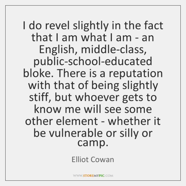 I do revel slightly in the fact that I am what I ...