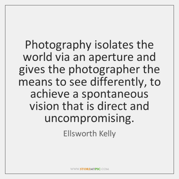 Photography isolates the world via an aperture and gives the photographer the ...