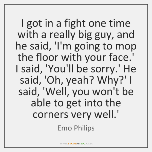 I got in a fight one time with a really big guy, ...