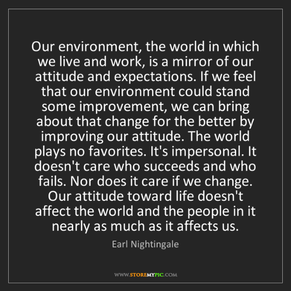 Earl Nightingale: Our environment, the world in which we live and work,...