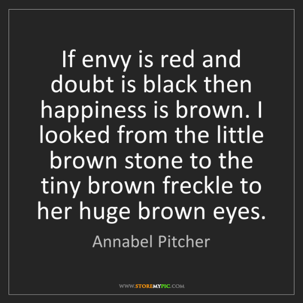 Annabel Pitcher: If envy is red and doubt is black then happiness is brown....