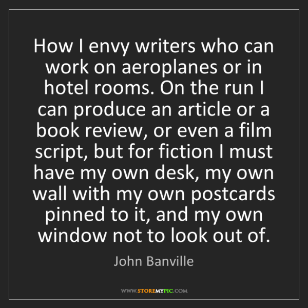 John Banville: How I envy writers who can work on aeroplanes or in hotel...