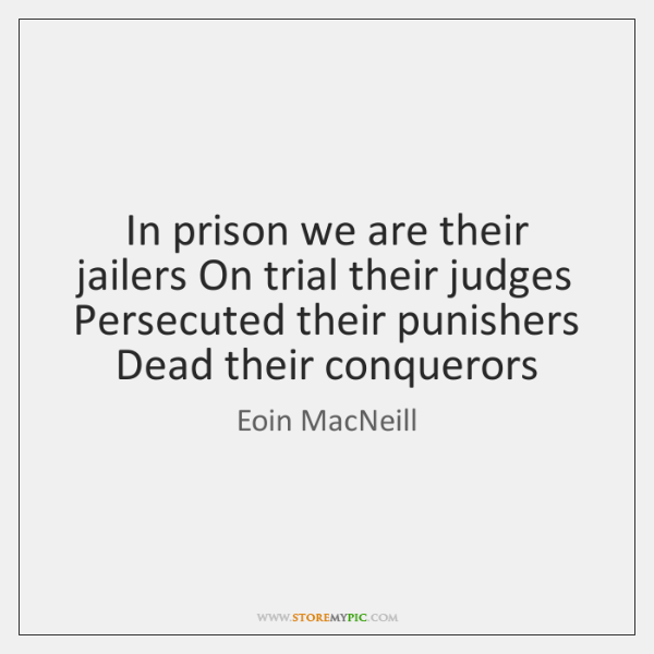 In prison we are their jailers On trial their judges Persecuted their ...