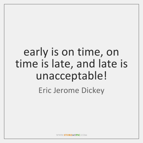 Early Is On Time On Time Is Late And Late Is Unacceptable