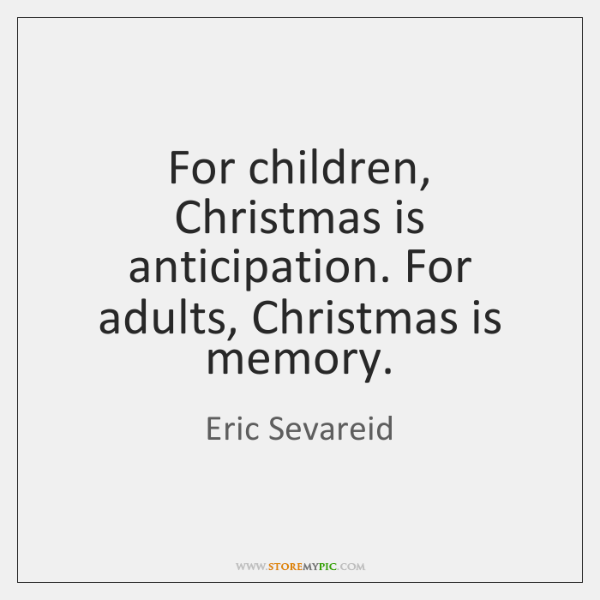For children, Christmas is anticipation. For adults, Christmas is memory.