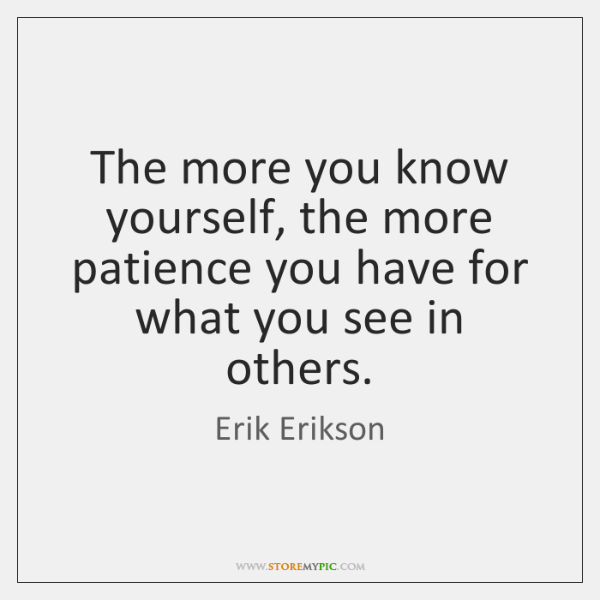 The more you know yourself, the more patience you have for what ...