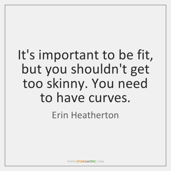 It's important to be fit, but you shouldn't get too skinny. You ...