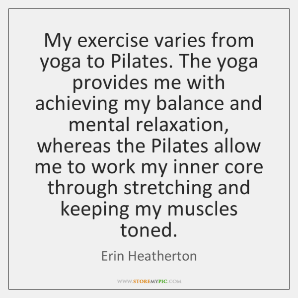 My exercise varies from yoga to Pilates. The yoga provides me with ...