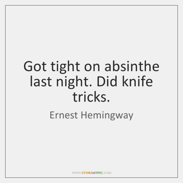 Got tight on absinthe last night. Did knife tricks.