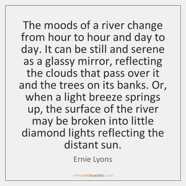 The moods of a river change from hour to hour and day ...