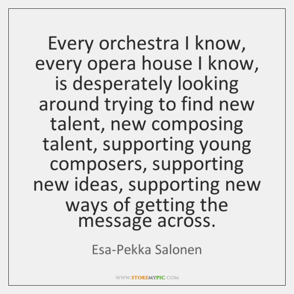 Every orchestra I know, every opera house I know, is desperately looking ...