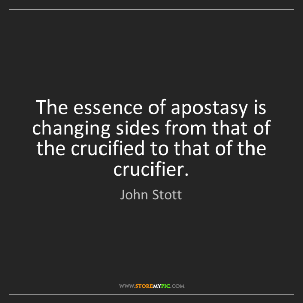 John Stott: The essence of apostasy is changing sides from that of...