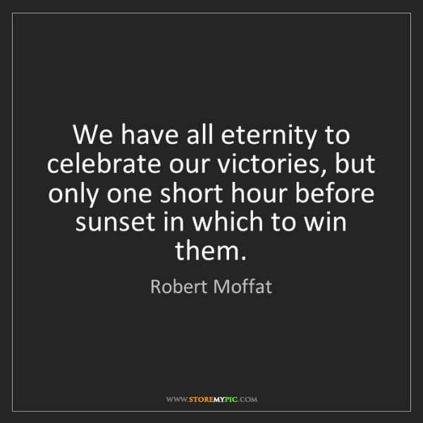 Robert Moffat: We have all eternity to celebrate our victories, but...