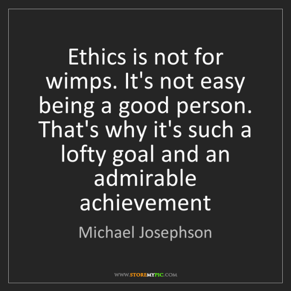 Michael Josephson: Ethics is not for wimps. It's not easy being a good person....