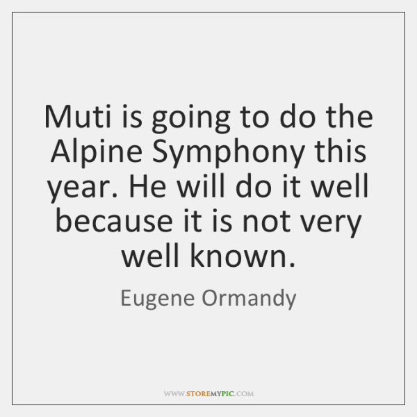 Muti is going to do the Alpine Symphony this year. He will ...