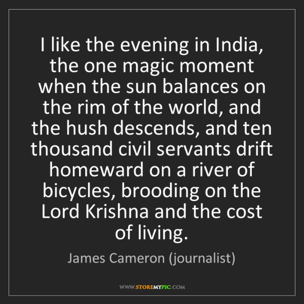 James Cameron (journalist): I like the evening in India, the one magic moment when...