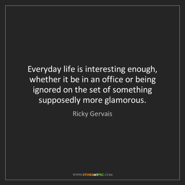 Ricky Gervais: Everyday life is interesting enough, whether it be in...